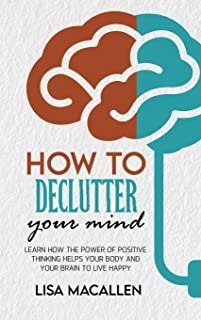 How to Declutter Your Mind: Learn How The Power of Positive Thinking Helps Your Body and Your Brain to Live Happy