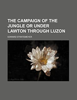 The Campaign of the Jungle or Under Lawton Through Luzon