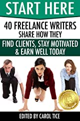 Start Here: 40 Freelance Writers Share How They Find Clients, Stay Motivated & Earn Well Today: Learn how to break in and earn more as a freelance writer ... marketplace (Make a Living Writing Book 2) Kindle Edition