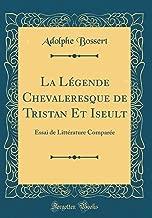 La Légende Chevaleresque de Tristan Et Iseult: Essai de Littérature Comparée (Classic Reprint) (French Edition)