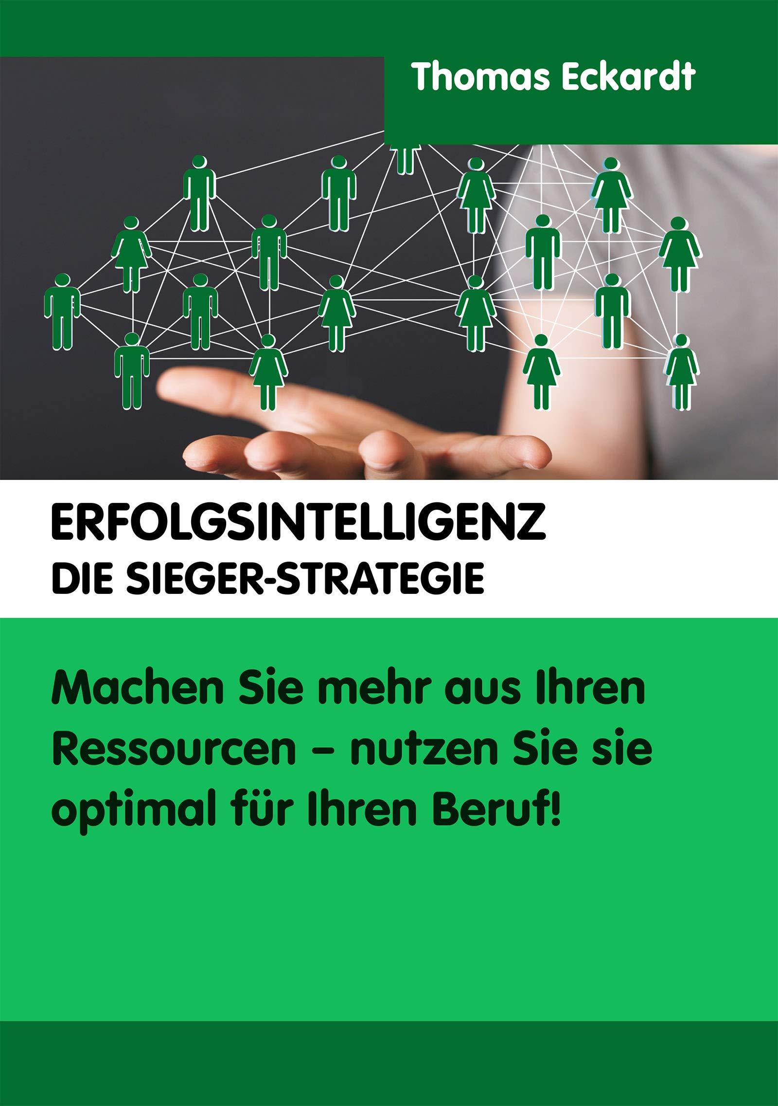 ERFOLGSINTELLIGENZ DIE SIEGER-STRATEGIE: Machen Sie mehr aus Ihren Ressourcen - nutzen Sie sie optimal für Ihren Beruf! (German Edition)
