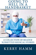 Going to Hell in a Handbasket (A Collection of Reader-Submitted Medical Stories Book 11)