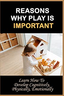 Reasons Why Play Is Important: Learn How To Develop Cognitively, Physically, Emotionally: Teaching Parents The Importance ...
