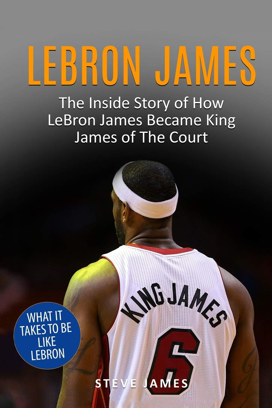 Image OfLebron James: The Inside Story Of How LeBron James Became King James Of The Court (Basketball Biographies In Black&White)