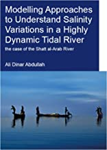 Modelling Approaches to Understand Salinity Variations in a Highly Dynamic Tidal River: The Case of the Shatt al-Arab River (IHE Delft PhD Thesis Series)