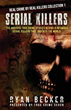 Serial Killers: The Horrific True Crime Stories Behind 4 Infamous Serial Killers That Shocked The World (Real Crime By Real Killers Collection)