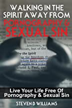 Walking In The Spirit Away From Pornography & Sexual Sin: Live Your Life Free Of Pornography & Sexual Sin