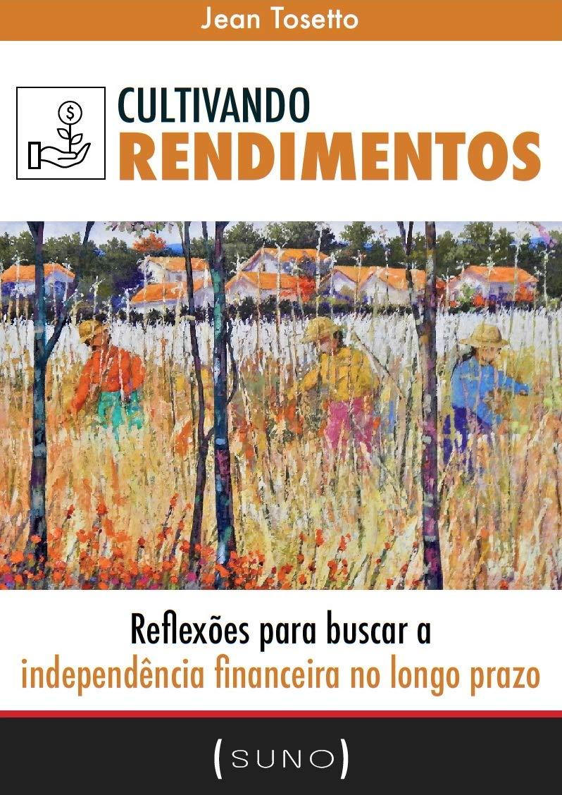 Cultivando Rendimentos: Reflexões para buscar a independência financeira no longo prazo (Suno Autores Livro 1) (Portuguese Edition)