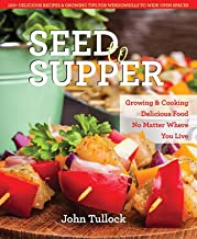 Seed to Supper: Growing and Cooking Great Food No Matter Where You Live--100+ Delicious Recipes & Growing Tips for Windowsills to Wide Open Spaces