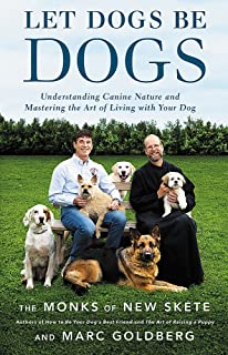Let Dogs Be Dogs: Understanding Canine Nature and Mastering the Art of Living with Your Dog