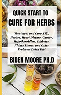 QUICK START TO CURE FOR HERBS: Treatment and Cure STD, Herpes, Heart Disease, Cancer, Hypothyroidism, Diabetes, Kidney Sto...