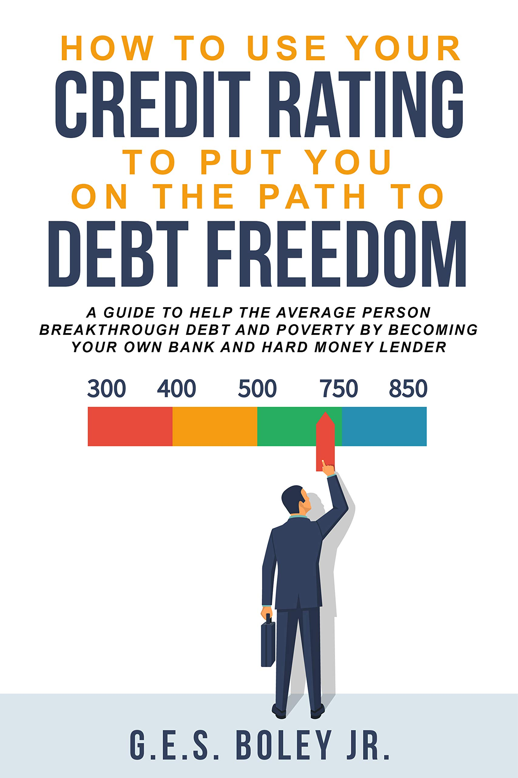 How To Use Your Credit Rating To Put You On The Path To Debt Freedom: A Guide to help the Average Person Breakthrough Debt and Poverty by becoming your own Bank and Hard Money Lender