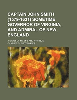Captain John Smith (1579-1631) Sometime Governor of Virginia, and Admiral of New England; A Study of His Life and Writings