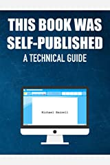 This Book Was Self-Published: A Technical Guide Kindle Edition