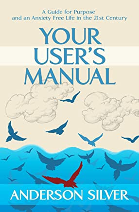 Your User's Manual: A Guide for Purpose and an Anxiety Free Life in the 21st Century (English Edition)
