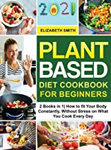 Plant Based Diet Cookbook for Beginners: 2 Books in 1| How to fit Your Body Constantly, Without Stress on What You Cook Ev...