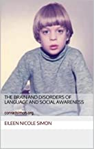 The Brain and Disorders of Language and Social Awareness (Autism and the Inferior Colliculus Book 1)