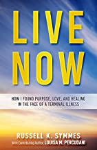 Live Now : How I Found Purpose, Love, and Healing in the Face of a Terminal Illness