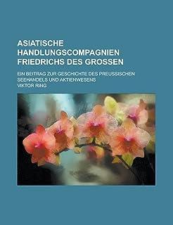 Asiatische Handlungscompagnien Friedrichs Des Grossen; Ein Beitrag Zur Geschichte Des Preussischen Seehandels Und Aktienwe...