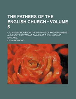 The Fathers of the English Church (Volume 5); Or, a Selection from the Writings of the Reformers and Early Protestant Divi...