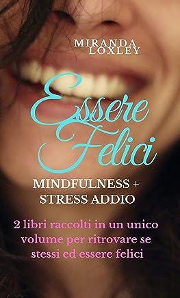 ESSERE FELICI: Mindfulness + Stress Addio - 2 libri raccolti in un unico volume per ritrovare se stessi ed essere felici