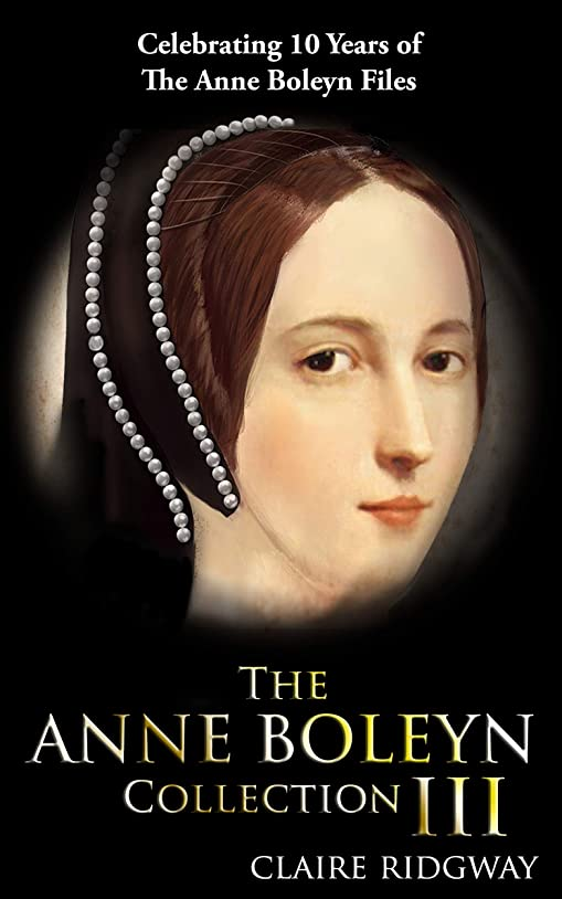 寸前暗殺内向きThe Anne Boleyn Collection III: Celebrating 10 years of the Anne Boleyn Files (English Edition)