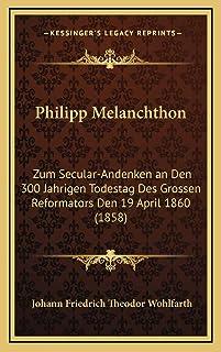 Philipp Melanchthon: Zum Secular-Andenken an Den 300 Jahrigen Todestag Des Grossen Reformators Den 19 April 1860 (1858)