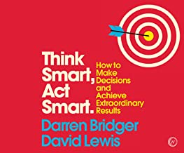 Think Smart, Act Smart: How to Make Decisions and Achieve Extraordinary Results