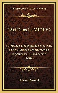 L'Art Dans Le MIDI V2: Celebrites Marseillaises Marseille Et Ses Edifices Architectes Et Ingenieurs Du XIX Siecle (1882)