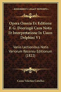 Opera Omnia Ex Editione F. G. Doeringii Cum Notis Et Interpretatione In Usum Delphini V1: Variis Lectionibus Notis Varioru...