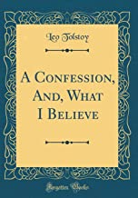 A Confession, And, What I Believe (Classic Reprint)