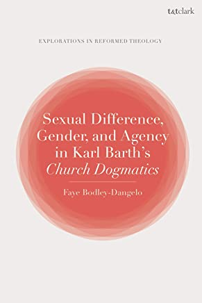Sexual Difference, Gender, and Agency in Karl Barth's Church Dogmatics (T&T Clark Explorations in Reformed Theology)