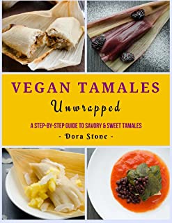Vegan Tamales Unwrapped: A Step-by-Step Guide to Savory and Sweet Tamales.