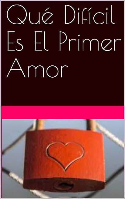 Qué Difícil Es El Primer Amor (Spanish Edition)