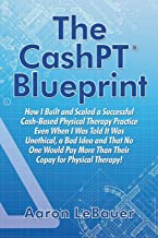 The CashPT® Blueprint: How I Built and Scaled a Successful Cash-Based Physical Therapy Practice Even When I Was Told It Was Unethical, a Bad Idea and ... More Than Their Copay for Physical Therapy!