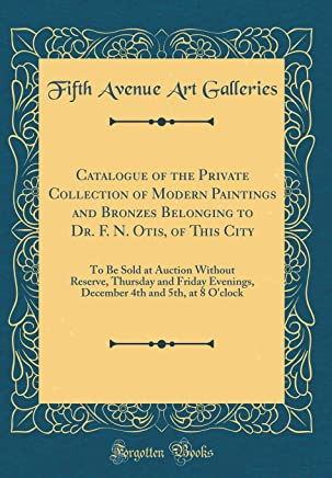 Catalogue of the Private Collection of Modern Paintings and Bronzes Belonging to Dr. F. N. Otis, of This City: To Be Sold at Auction Without Reserve, ... 4th and 5th, at 8 Oclock (Classic Reprint)
