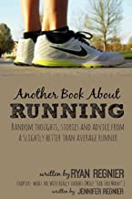 Another Book About Running: Random Thoughts, Stories and Advice from a Slightly Better Than Average Runner...