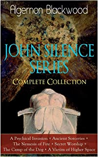 The JOHN SILENCE SERIES - Complete Collection: A Psychical Invasion + Ancient Sorceries + The Nemesis of Fire + Secret Wor...