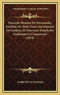 Nouvelle Histoire De Normandie, Enrichie De Notes Prises Au Museum De Londres, Et Nouveaux Details Sur Guillaume Le Conque...