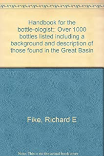 Handbook for the Bottle-ologist Over 1000 bottles listed including a background and description of those found in the Great Basin