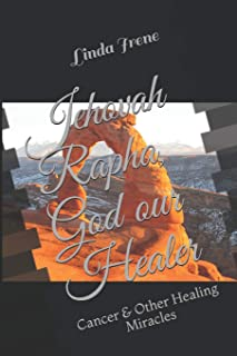 Jehovah Rapha, God our Healer: Cancer & Other Healing Miracles