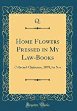 Home Flowers Pressed in My Law-Books: Collected Christmas, 1879, for Sue (Classic Reprint)