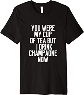 You Were My Cup Of Tea But I Drink Champagne Now Premium T-Shirt