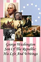 George Washington Son of the Republic: His Life And Writings