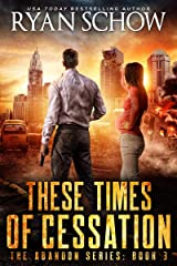 These Times of Cessation : A Post-Apocalyptic EMP Survivor Thriller (The Abandon Series Book 3) Kindle Edition