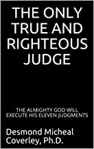THE ONLY TRUE AND RIGHTEOUS JUDGE: THE ALMIGHTY GOD WILL EXECUTE HIS ELEVEN JUDGMENTS (Prophetic Bible Teaching Book 4)