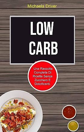 Low Carb: Una Raccolta Completa Di Ricette Senza Zucchero E Dolcificanti.