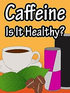 Caffeine, Is It Healthy?