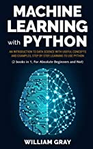 MACHINE LEARNING WITH PYTHON: An introduction to Data Science with useful concepts and examples, step by step, learning to use Python (2 BOOKS IN 1, FOR ABSOLUTE BEGINNERS AND NOT)