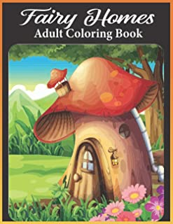 Fairy homes adult coloring book: An Adults Mushroom Houses Coloring Book Featuring Fantasy Mushroom Fairy Tale Homes for s...